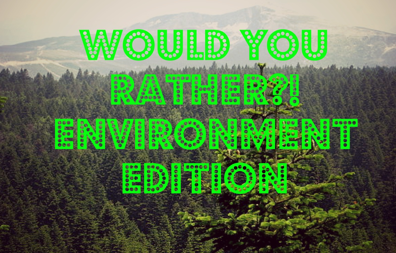 Would You Rather: Environment Edition!