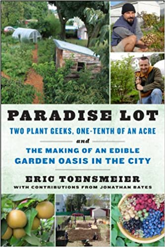 Two Plant Geeks, One-Tenth of an Acre, and the Making of an Edible Garden Oasis in the City