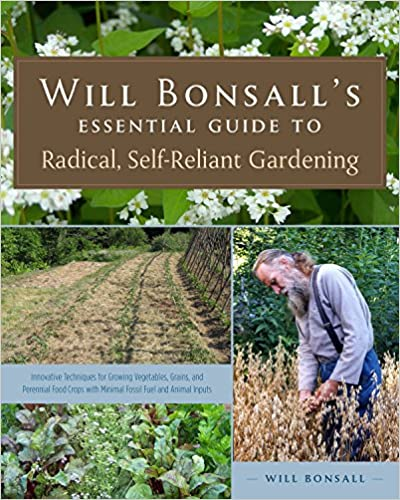 Will Bonsall's Essential Guide to Radical, Self-Reliant Gardening: Innovative Techniques for Growing Vegetables, Grains, and Perennial Food Crops with Minimal Fossil Fuels and Animal Inputs